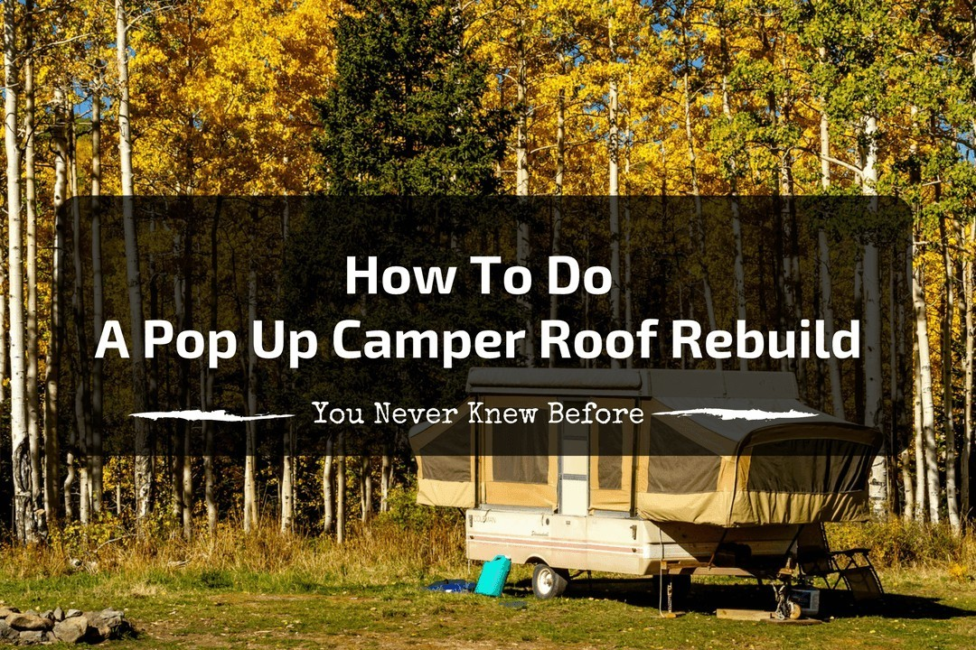 How To Do A Pop Up Camper Roof Rebuild