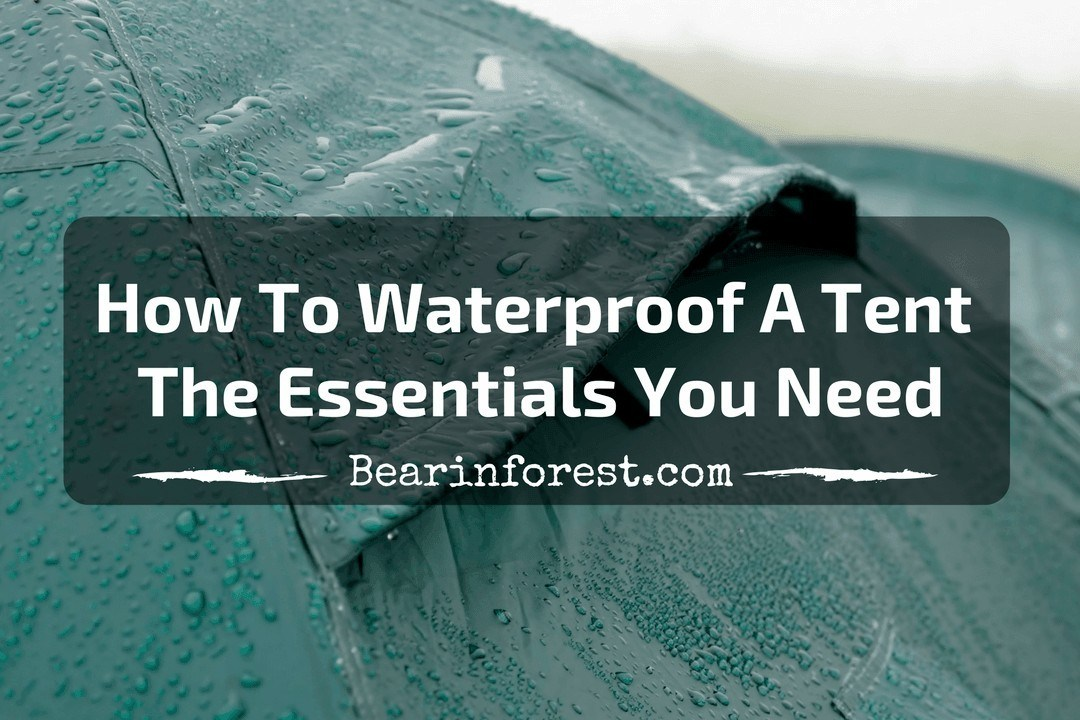How To Waterproof A Tent- The Essentials You Need