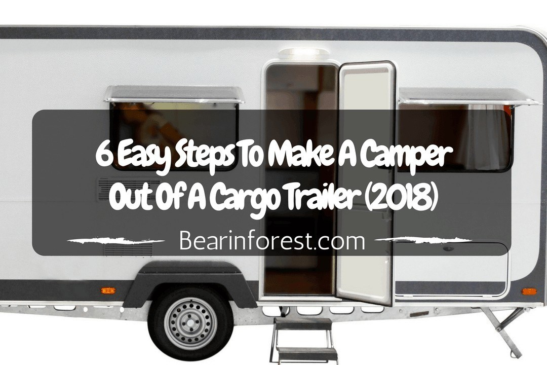 6 Easy Steps To Make A Camper Out Of A Cargo Trailer (2018)