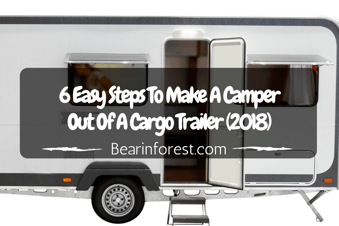 6 easy steps to make a camper out of a cargo trailer 2018