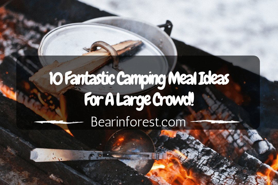 10 Fantastic Camping Meal Ideas For A Large Crowd!