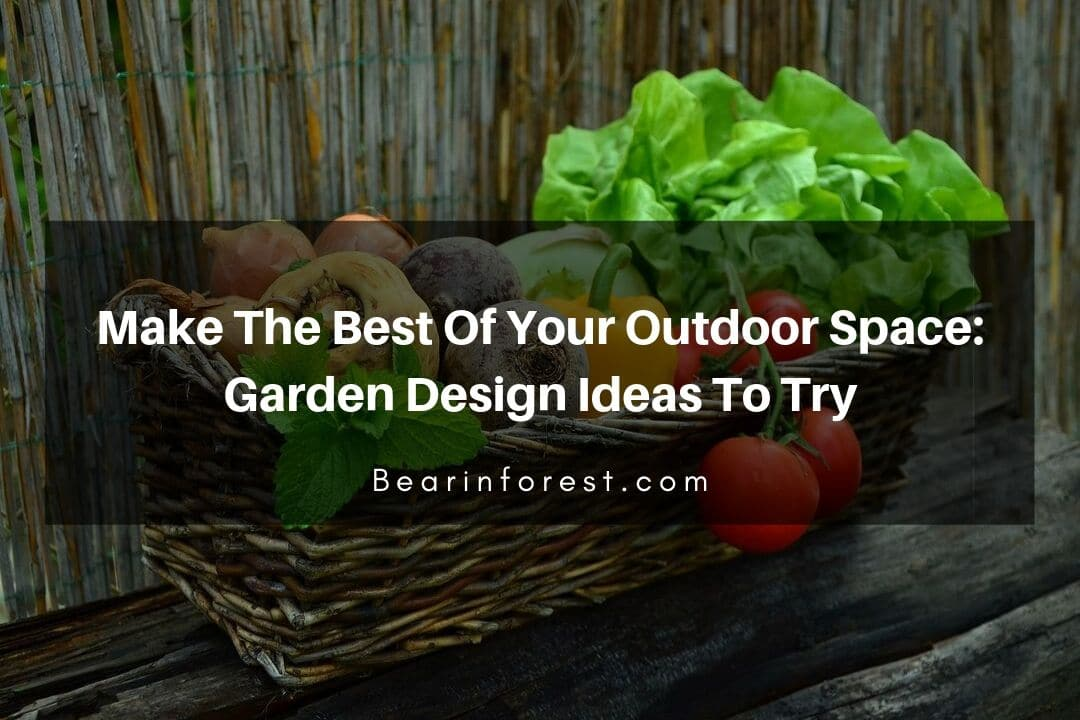 Make The Best Of Your Outdoor Space_ Garden Design Ideas To Try